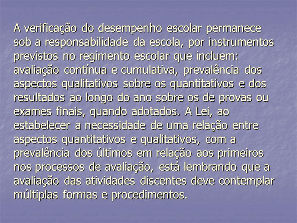 A verificação do desempenho escolar permanece sob a responsabilidade da escola, por instrumentos previstos no regimento escolar que incluem: avaliação