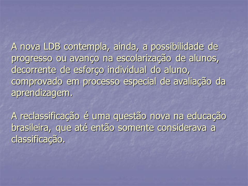 A nova LDB contempla, ainda, a possibilidade de progresso ou avanço na escolarização de alunos, decorrente de esforço individual do aluno, comprovado