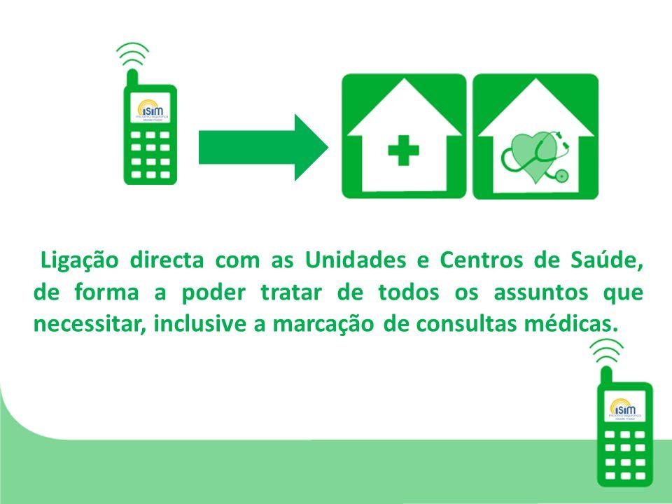 Ligação directa com as Unidades e Centros de Saúde, de forma a poder tratar de todos os assuntos que necessitar, inclusive a marcação de consultas médicas.