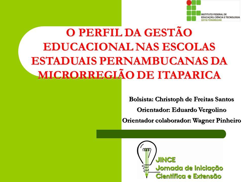 O PERFIL DA GESTÃO EDUCACIONAL NAS ESCOLAS ESTADUAIS PERNAMBUCANAS DA MICRORREGIÃO DE ITAPARICA Bolsista: Christoph de Freitas Santos Orientador: Edua