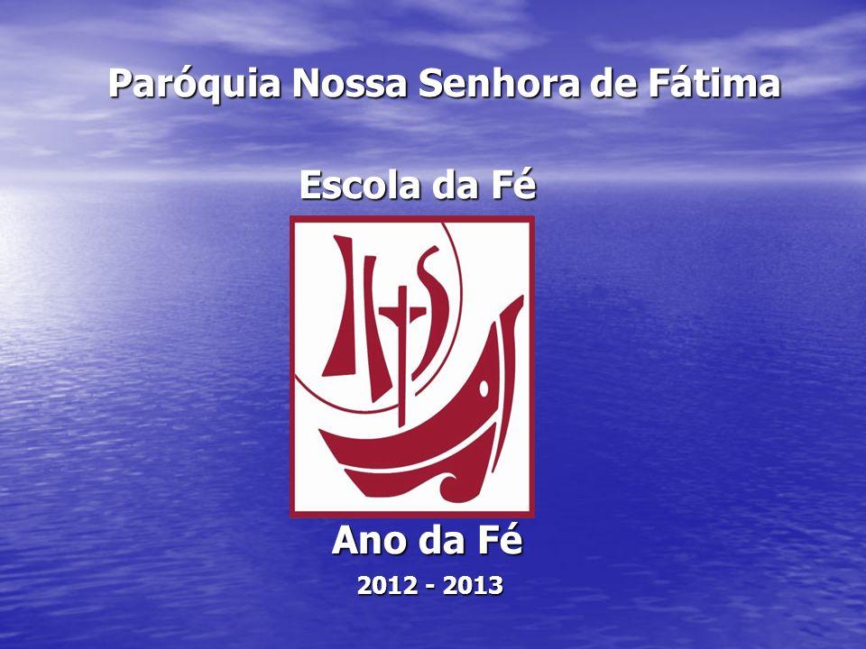 Paróquia Nossa Senhora de Fátima Paróquia Nossa Senhora de Fátima Escola da Fé Escola da Fé Ano da Fé Ano da Fé 2012 - 2013 2012 - 2013