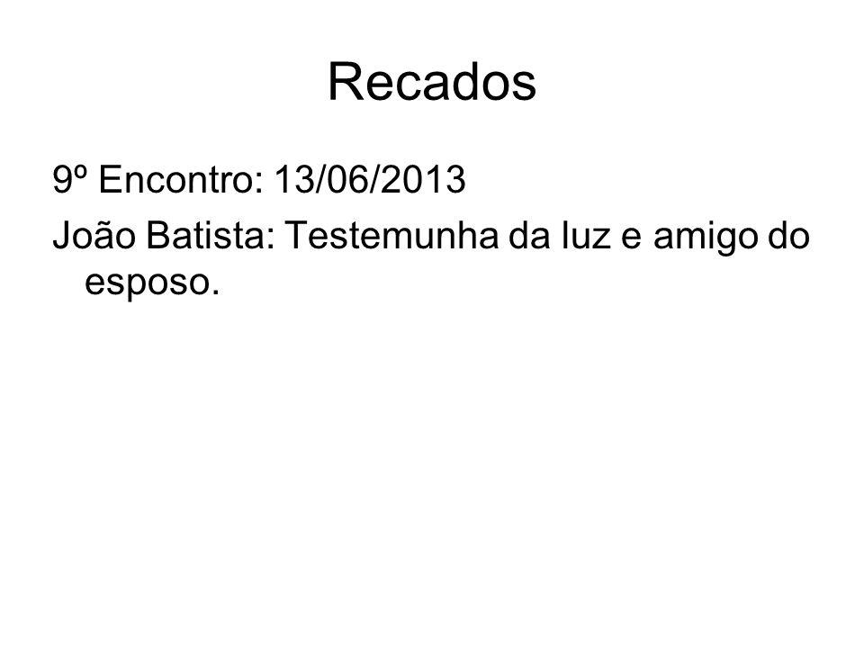 Recados 9º Encontro: 13/06/2013 João Batista: Testemunha da luz e amigo do esposo.