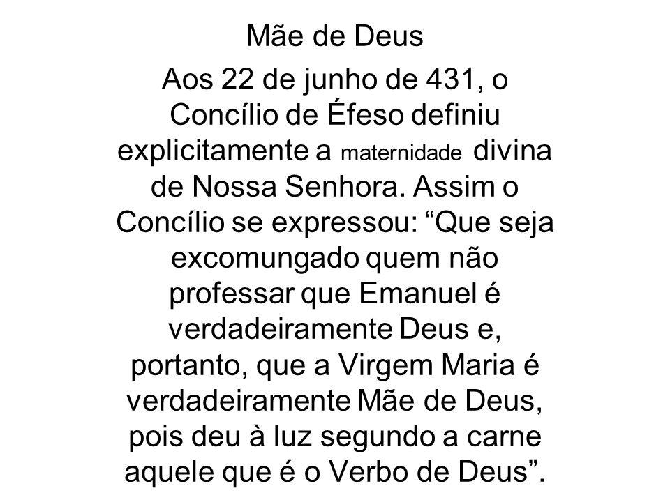 Mãe de Deus Aos 22 de junho de 431, o Concílio de Éfeso definiu explicitamente a maternidade divina de Nossa Senhora. Assim o Concílio se expressou: Q
