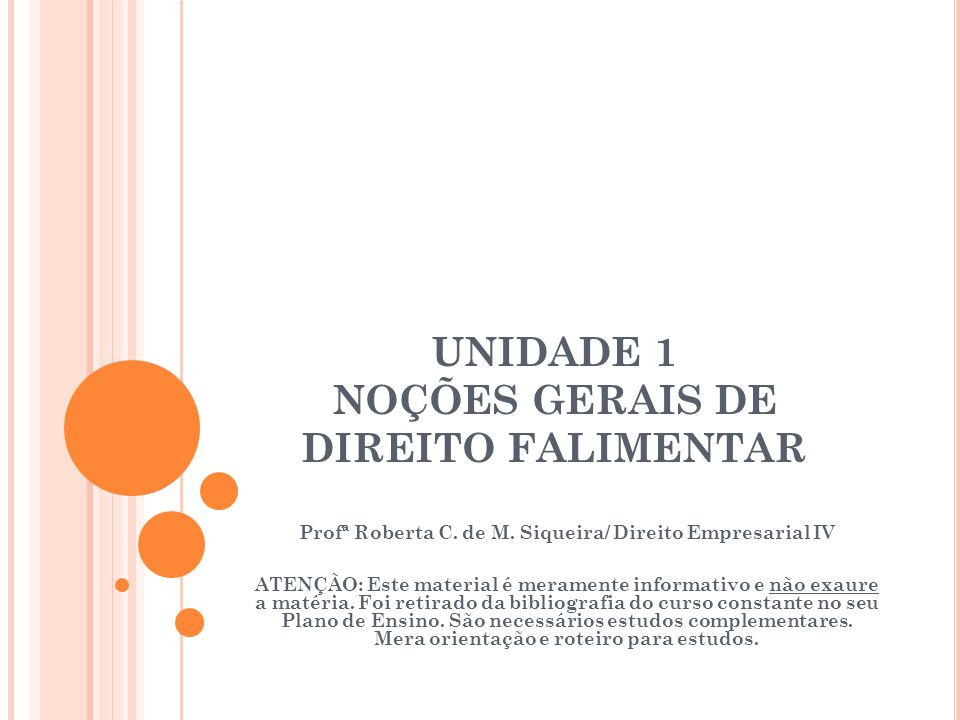 UNIDADE 1 NOÇÕES GERAIS DE DIREITO FALIMENTAR Profª Roberta C. de M. Siqueira/ Direito Empresarial IV ATENÇÃO: Este material é meramente informativo e