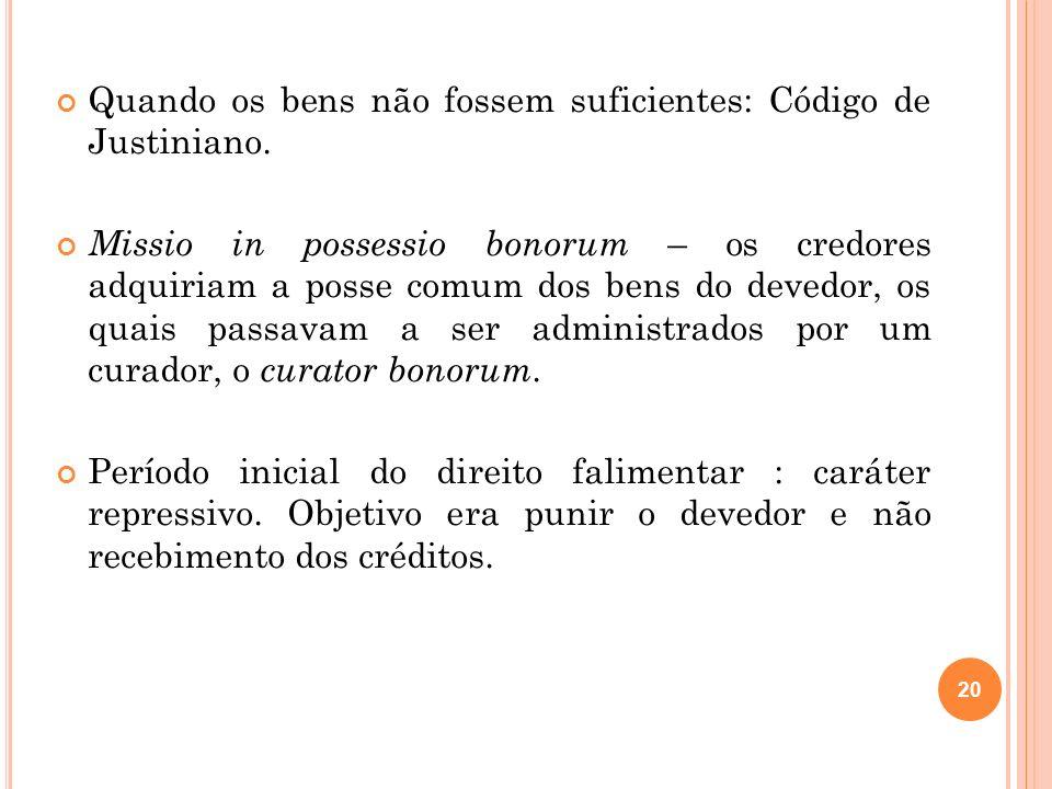 20 Quando os bens não fossem suficientes: Código de Justiniano. Missio in possessio bonorum – os credores adquiriam a posse comum dos bens do devedor,