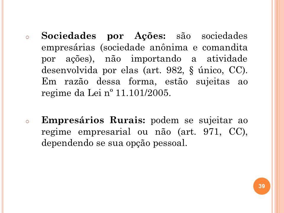 39 o Sociedades por Ações: são sociedades empresárias (sociedade anônima e comandita por ações), não importando a atividade desenvolvida por elas (art