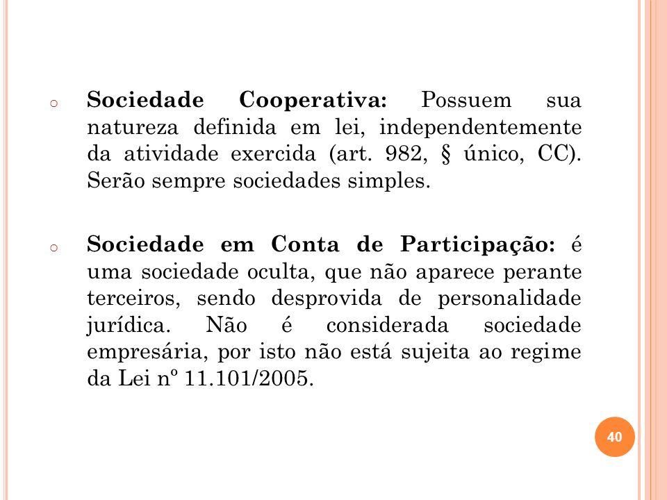 40 o Sociedade Cooperativa: Possuem sua natureza definida em lei, independentemente da atividade exercida (art. 982, § único, CC). Serão sempre socied