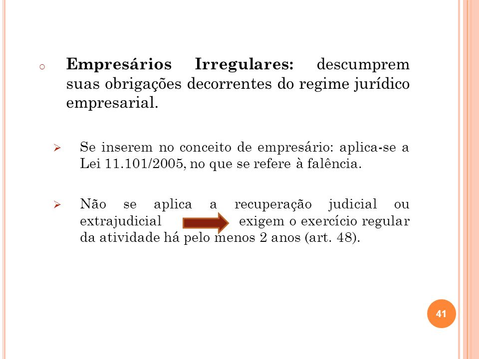 41 o Empresários Irregulares: descumprem suas obrigações decorrentes do regime jurídico empresarial. Se inserem no conceito de empresário: aplica-se a