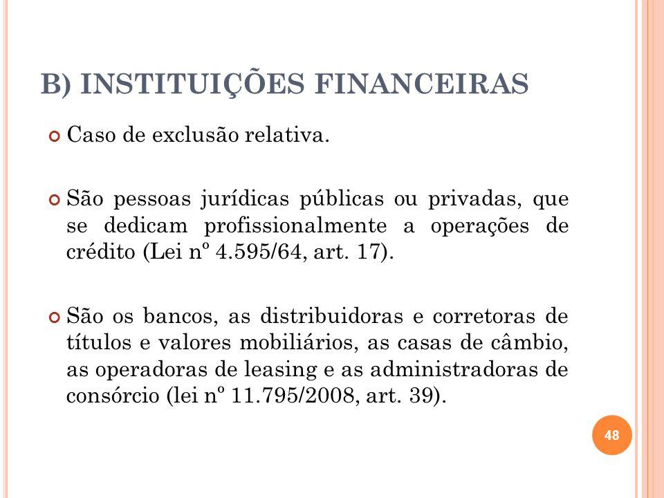 B) INSTITUIÇÕES FINANCEIRAS Caso de exclusão relativa. São pessoas jurídicas públicas ou privadas, que se dedicam profissionalmente a operações de cré