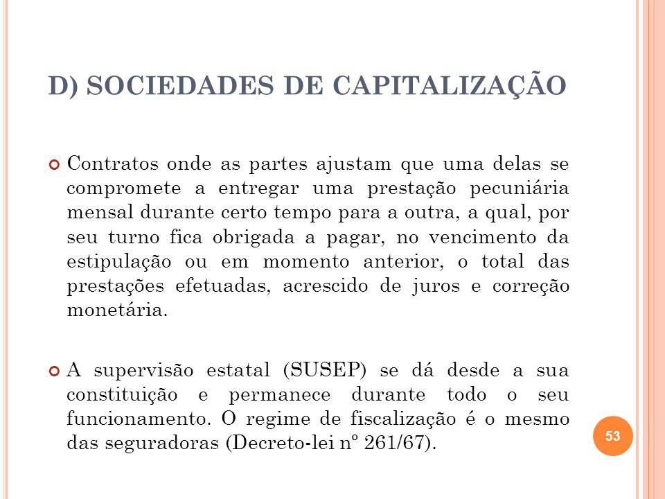 D) SOCIEDADES DE CAPITALIZAÇÃO Contratos onde as partes ajustam que uma delas se compromete a entregar uma prestação pecuniária mensal durante certo t