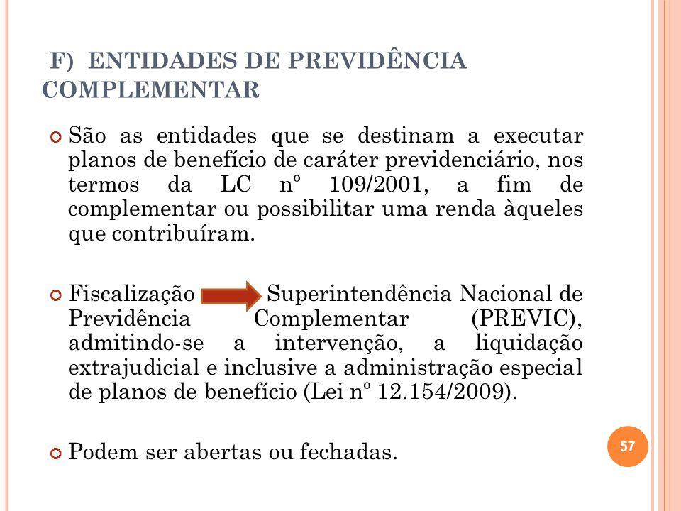 F) ENTIDADES DE PREVIDÊNCIA COMPLEMENTAR São as entidades que se destinam a executar planos de benefício de caráter previdenciário, nos termos da LC n
