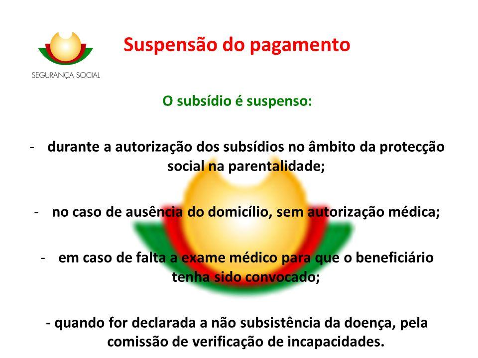 Suspensão do pagamento O subsídio é suspenso: -durante a autorização dos subsídios no âmbito da protecção social na parentalidade; -no caso de ausênci