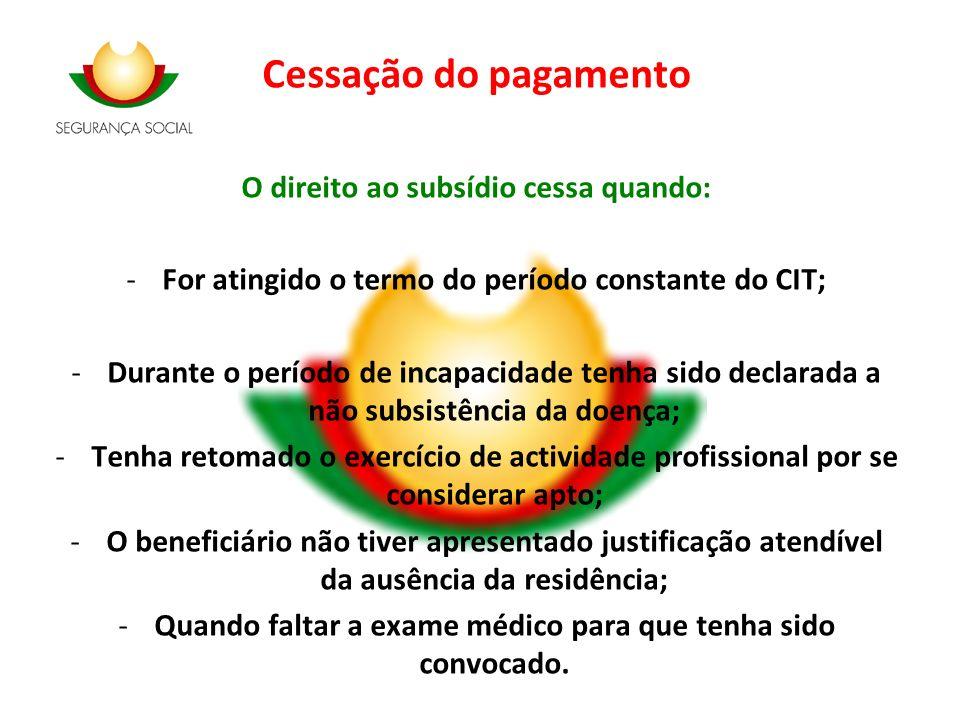 Cessação do pagamento O direito ao subsídio cessa quando: -For atingido o termo do período constante do CIT; -Durante o período de incapacidade tenha