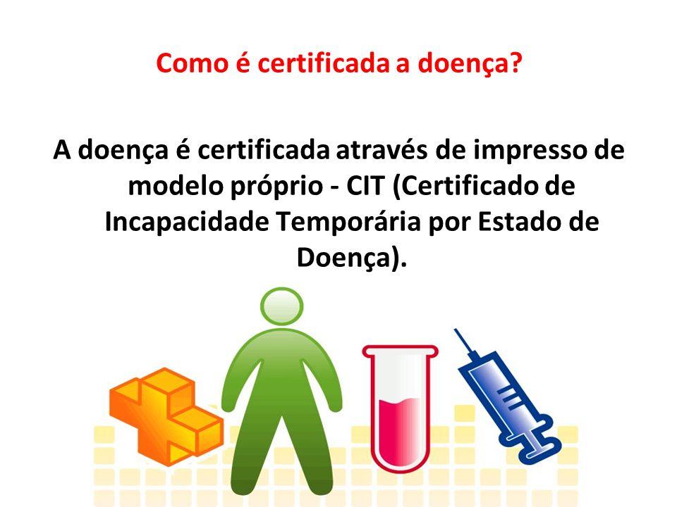 Como é certificada a doença? A doença é certificada através de impresso de modelo próprio - CIT (Certificado de Incapacidade Temporária por Estado de