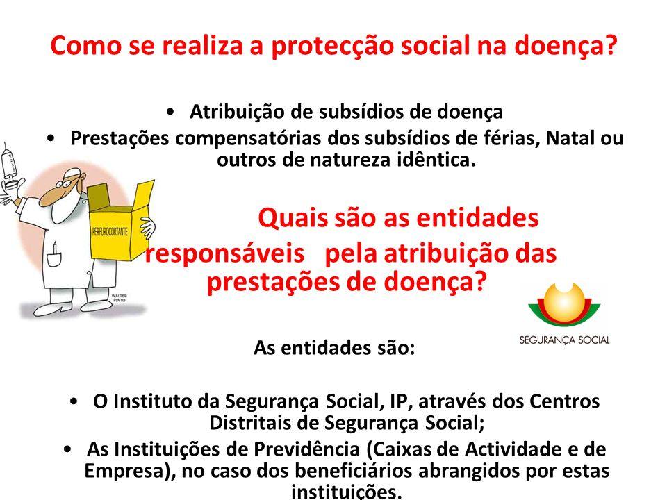 Como se realiza a protecção social na doença? Atribuição de subsídios de doença Prestações compensatórias dos subsídios de férias, Natal ou outros de