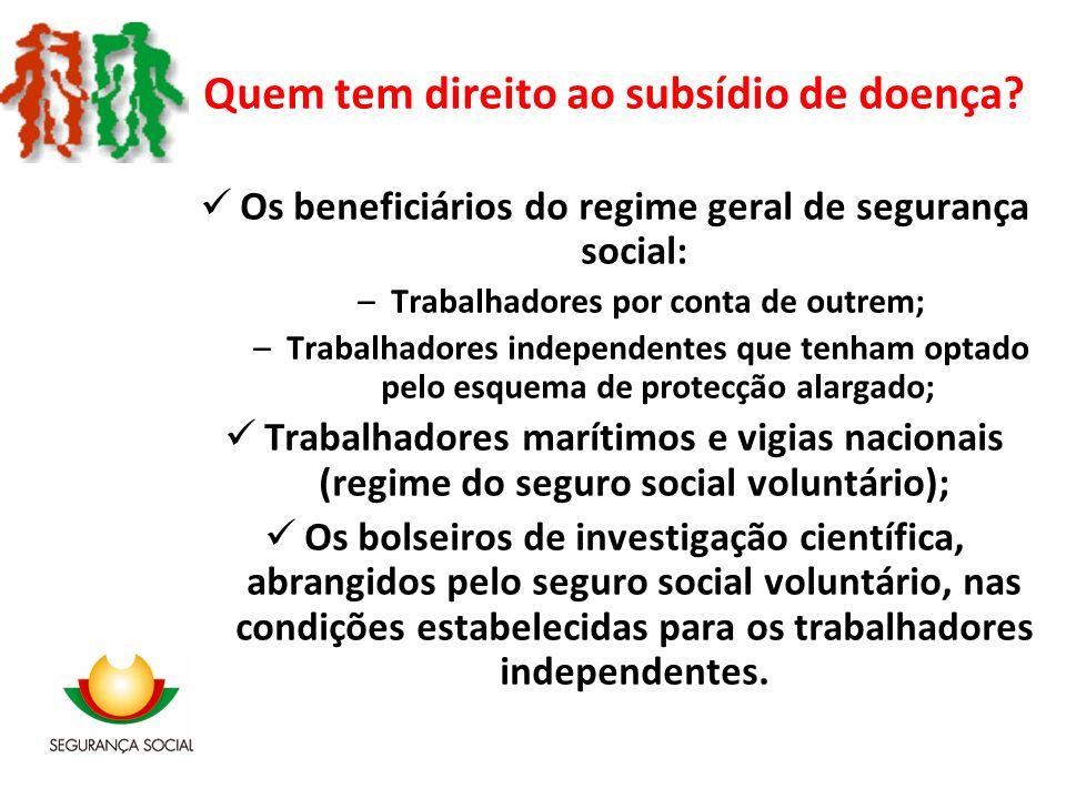 Quem tem direito ao subsídio de doença? Os beneficiários do regime geral de segurança social: –Trabalhadores por conta de outrem; –Trabalhadores indep