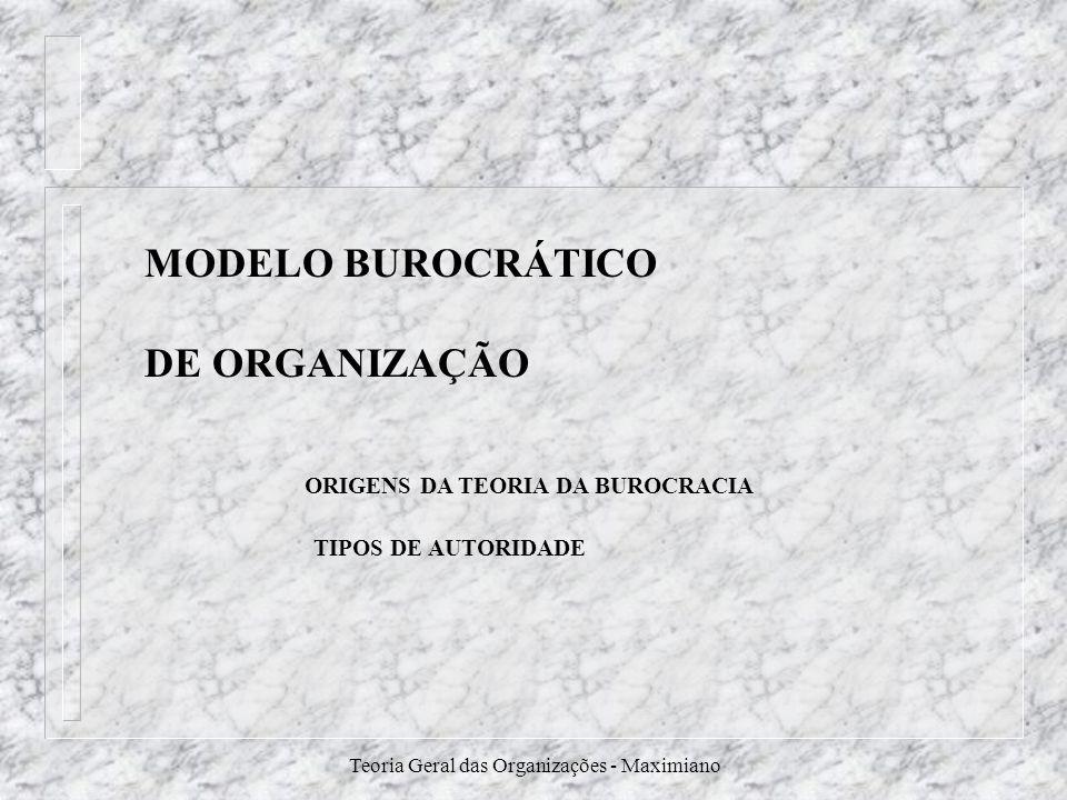 Teoria Geral das Organizações - Maximiano MODELO BUROCRÁTICO DE ORGANIZAÇÃO ORIGENS DA TEORIA DA BUROCRACIA TIPOS DE AUTORIDADE