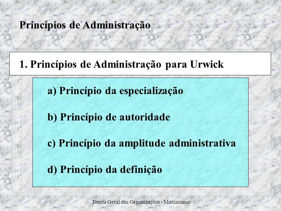 Teoria Geral das Organizações - Maximiano Princípios de Administração 1. Princípios de Administração para Urwick a) Princípio da especialização b) Pri
