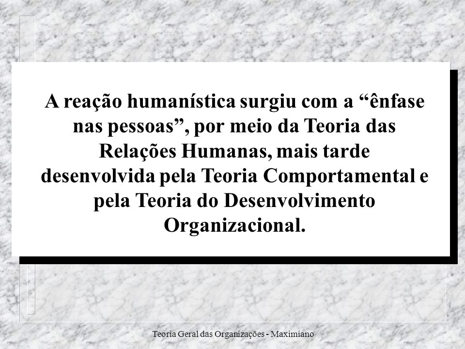 Teoria Geral das Organizações - Maximiano A reação humanística surgiu com a ênfase nas pessoas, por meio da Teoria das Relações Humanas, mais tarde de