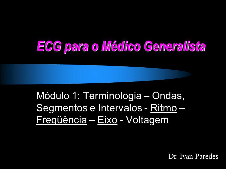 ECG para o Médico Generalista Módulo 1: Terminologia – Ondas, Segmentos e Intervalos - Ritmo – Freqüência – Eixo - Voltagem Dr. Ivan Paredes