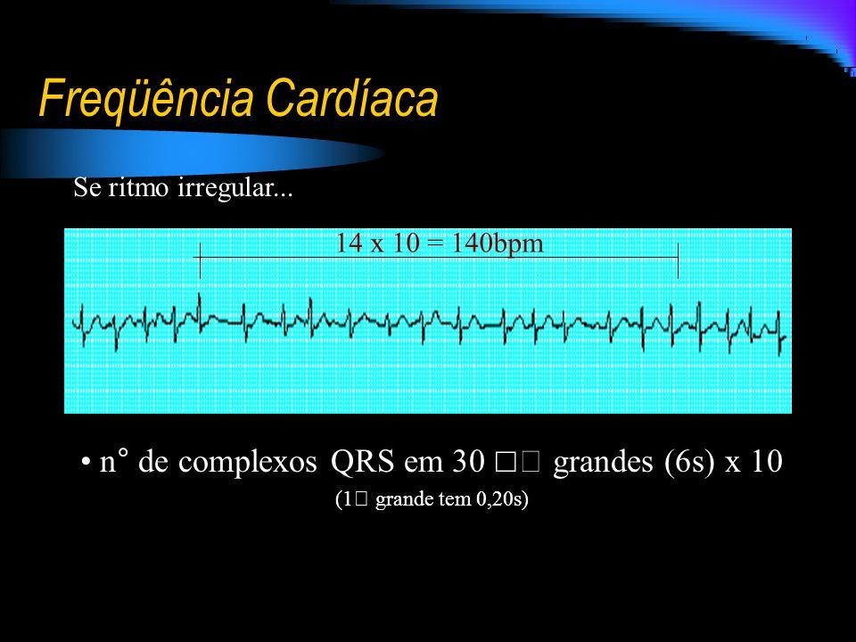 Freqüência Cardíaca n° de complexos QRS em 30  grandes (6s) x 10 (1 grande tem 0,20s) 14 x 10 = 140bpm Se ritmo irregular...