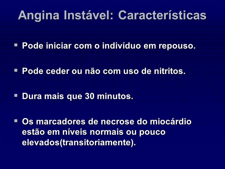 Angina Instável: Características Pode iniciar com o indivíduo em repouso. Pode iniciar com o indivíduo em repouso. Pode ceder ou não com uso de nitrit