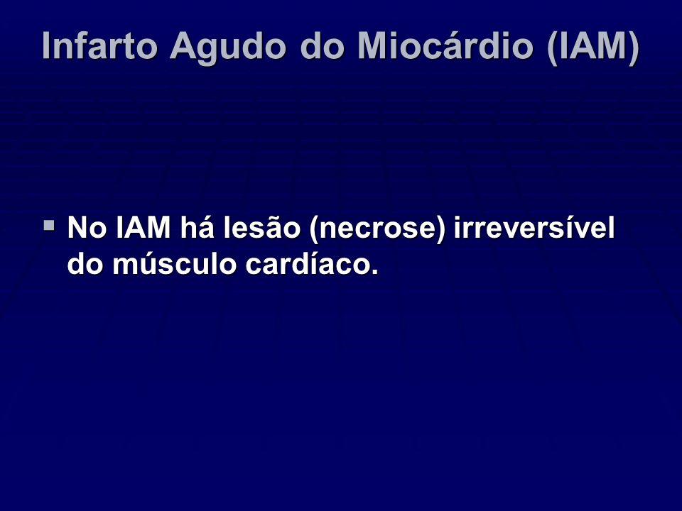 Infarto Agudo do Miocárdio (IAM) No IAM há lesão (necrose) irreversível do músculo cardíaco. No IAM há lesão (necrose) irreversível do músculo cardíac