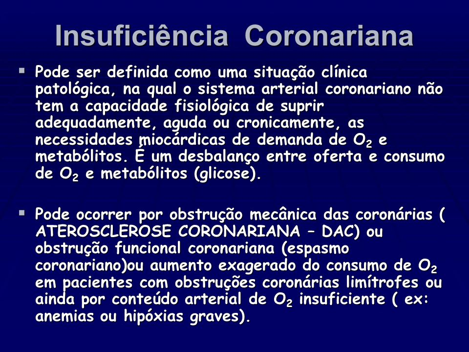 Insuficiência Coronariana Pode ser definida como uma situação clínica patológica, na qual o sistema arterial coronariano não tem a capacidade fisiológ