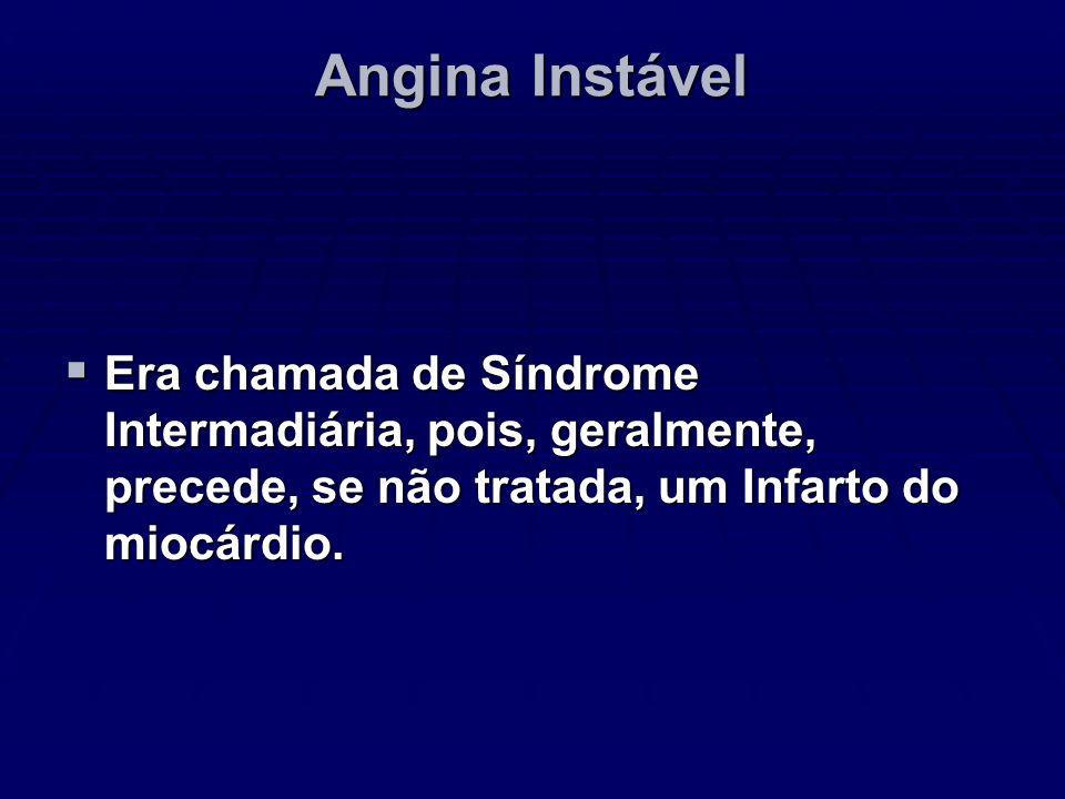 Angina Instável Era chamada de Síndrome Intermadiária, pois, geralmente, precede, se não tratada, um Infarto do miocárdio. Era chamada de Síndrome Int
