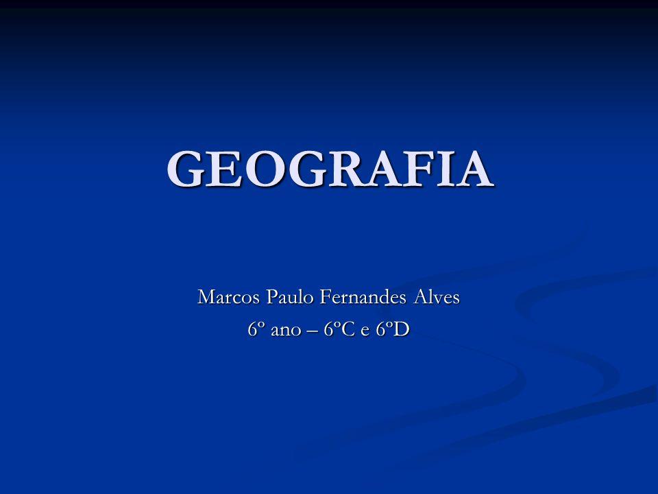 GEOGRAFIA Marcos Paulo Fernandes Alves 6º ano – 6ºC e 6ºD