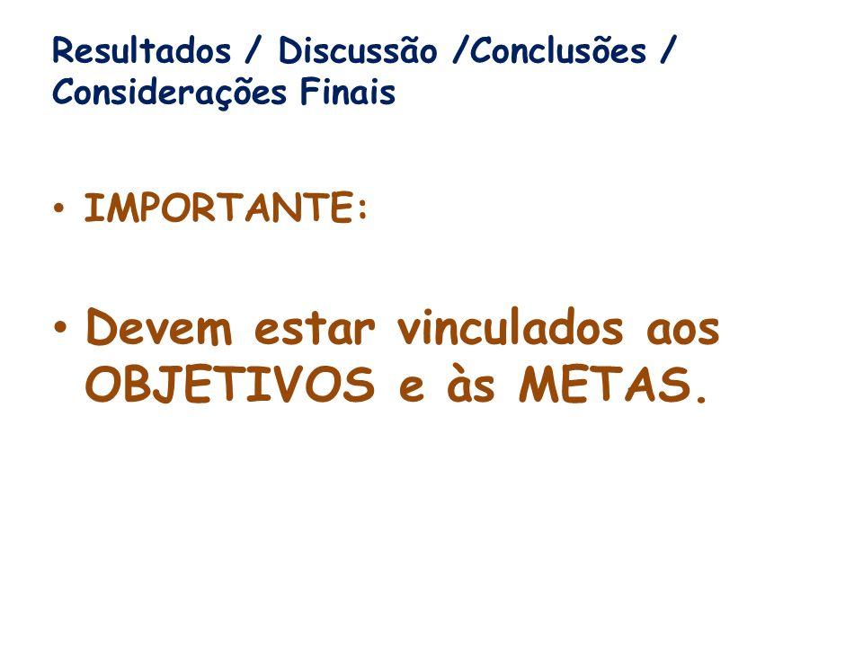 Resultados / Discussão /Conclusões / Considerações Finais IMPORTANTE: Devem estar vinculados aos OBJETIVOS e às METAS.