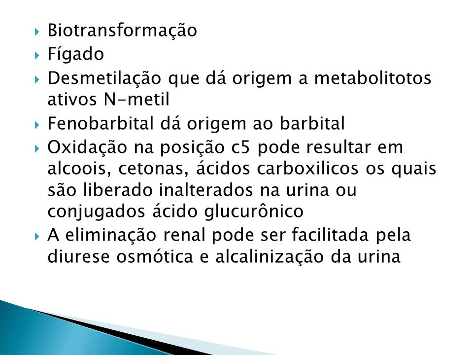 Biotransformação Fígado Desmetilação que dá origem a metabolitotos ativos N-metil Fenobarbital dá origem ao barbital Oxidação na posição c5 pode resul