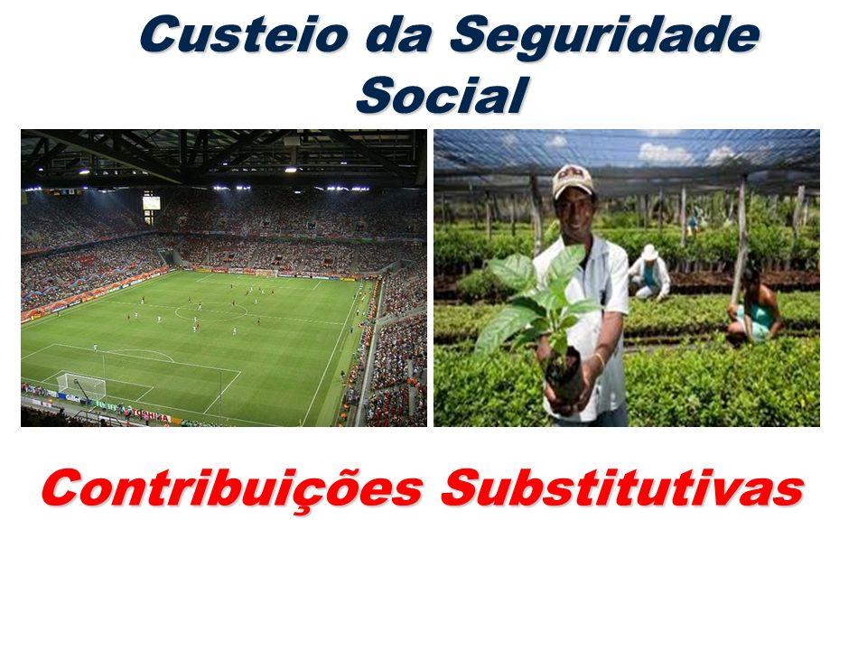 Custeio da Seguridade Social Custeio da Seguridade Social Contribuições Substitutivas Contribuições Substitutivas