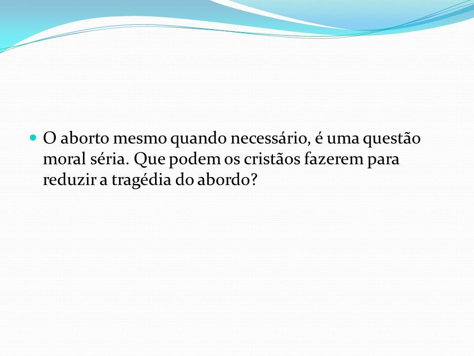 O aborto mesmo quando necessário, é uma questão moral séria. Que podem os cristãos fazerem para reduzir a tragédia do abordo?