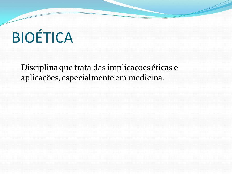 BIOÉTICA Disciplina que trata das implicações éticas e aplicações, especialmente em medicina.