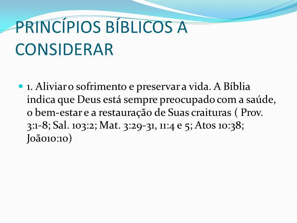 PRINCÍPIOS BÍBLICOS A CONSIDERAR 1. Aliviar o sofrimento e preservar a vida. A Bíblia indica que Deus está sempre preocupado com a saúde, o bem-estar
