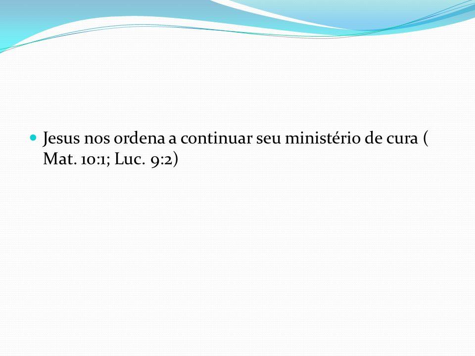 Jesus nos ordena a continuar seu ministério de cura ( Mat. 10:1; Luc. 9:2)