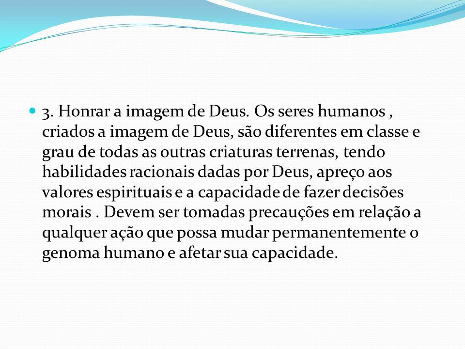 3. Honrar a imagem de Deus. Os seres humanos, criados a imagem de Deus, são diferentes em classe e grau de todas as outras criaturas terrenas, tendo h