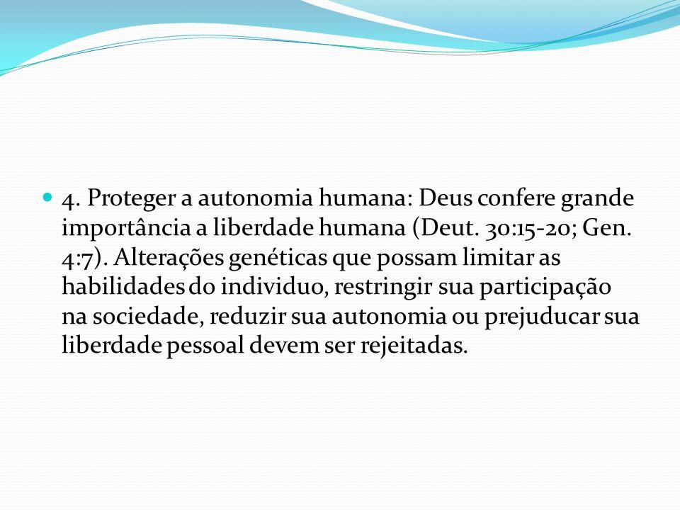 4. Proteger a autonomia humana: Deus confere grande importância a liberdade humana (Deut. 30:15-20; Gen. 4:7). Alterações genéticas que possam limitar