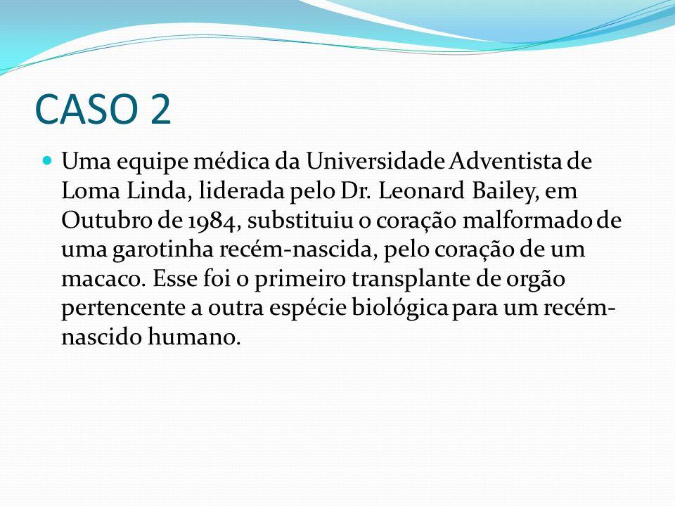 CASO 2 Uma equipe médica da Universidade Adventista de Loma Linda, liderada pelo Dr. Leonard Bailey, em Outubro de 1984, substituiu o coração malforma