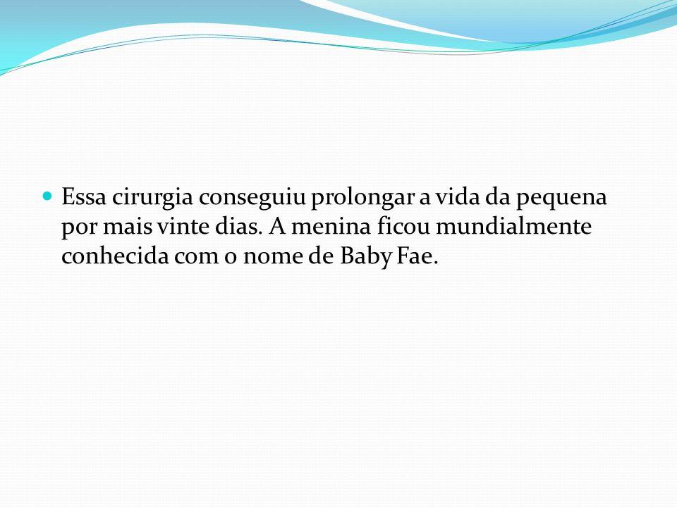 Essa cirurgia conseguiu prolongar a vida da pequena por mais vinte dias. A menina ficou mundialmente conhecida com o nome de Baby Fae.