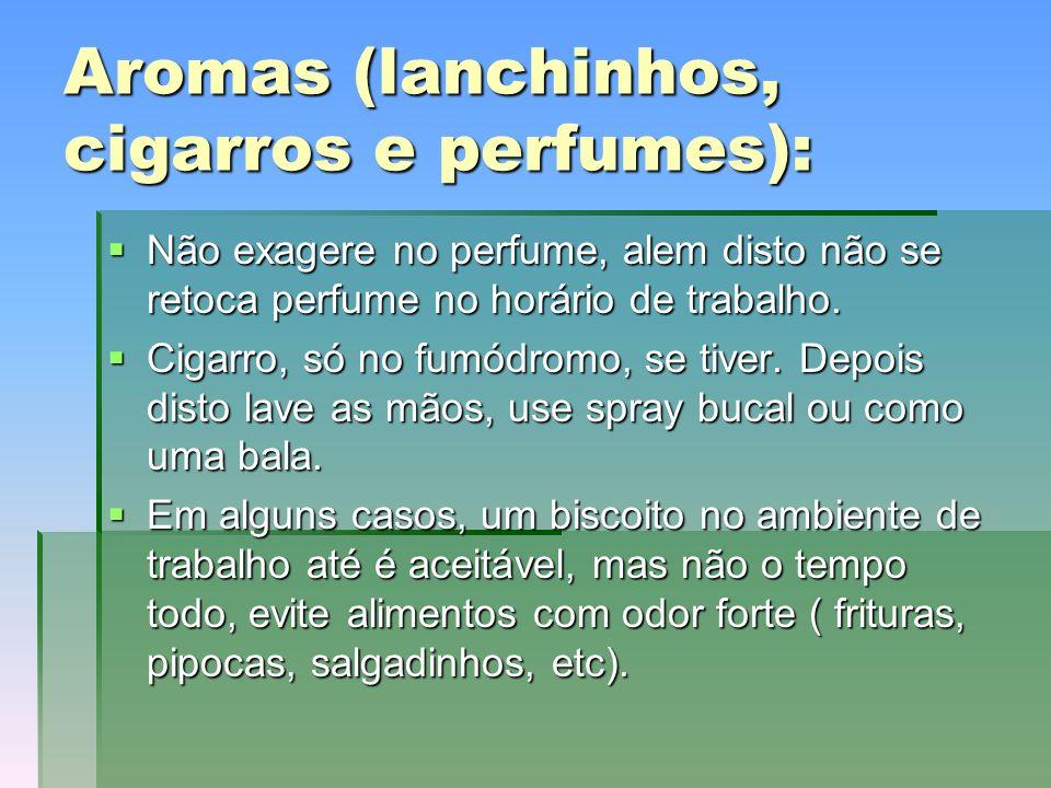 Aromas (lanchinhos, cigarros e perfumes): Não exagere no perfume, alem disto não se retoca perfume no horário de trabalho.