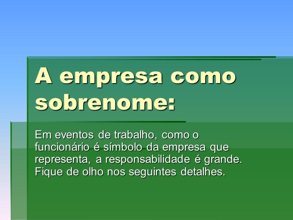 A empresa como sobrenome: Em eventos de trabalho, como o funcionário é símbolo da empresa que representa, a responsabilidade é grande.