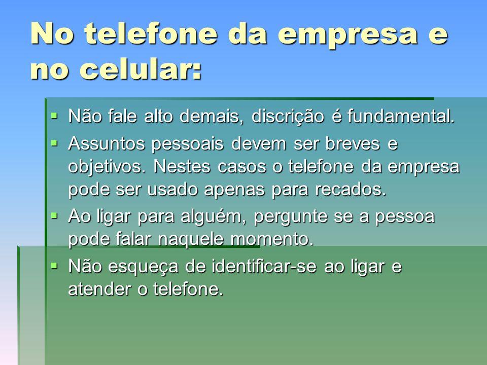 No telefone da empresa e no celular: Não fale alto demais, discrição é fundamental.