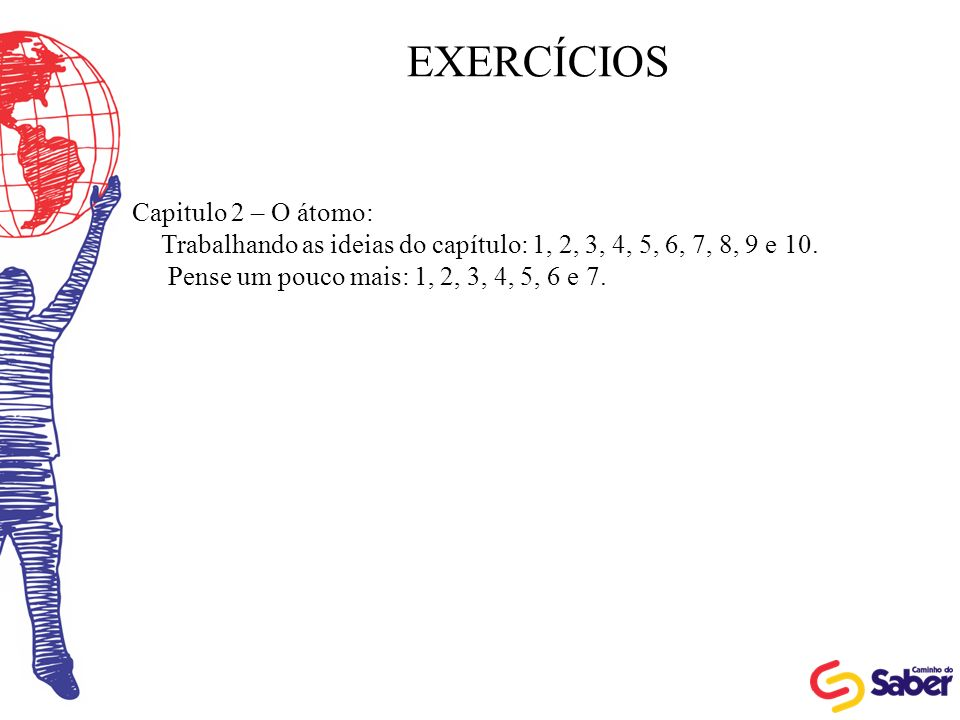 EXERCÍCIOS Capitulo 2 – O átomo: Trabalhando as ideias do capítulo: 1, 2, 3, 4, 5, 6, 7, 8, 9 e 10. Pense um pouco mais: 1, 2, 3, 4, 5, 6 e 7.