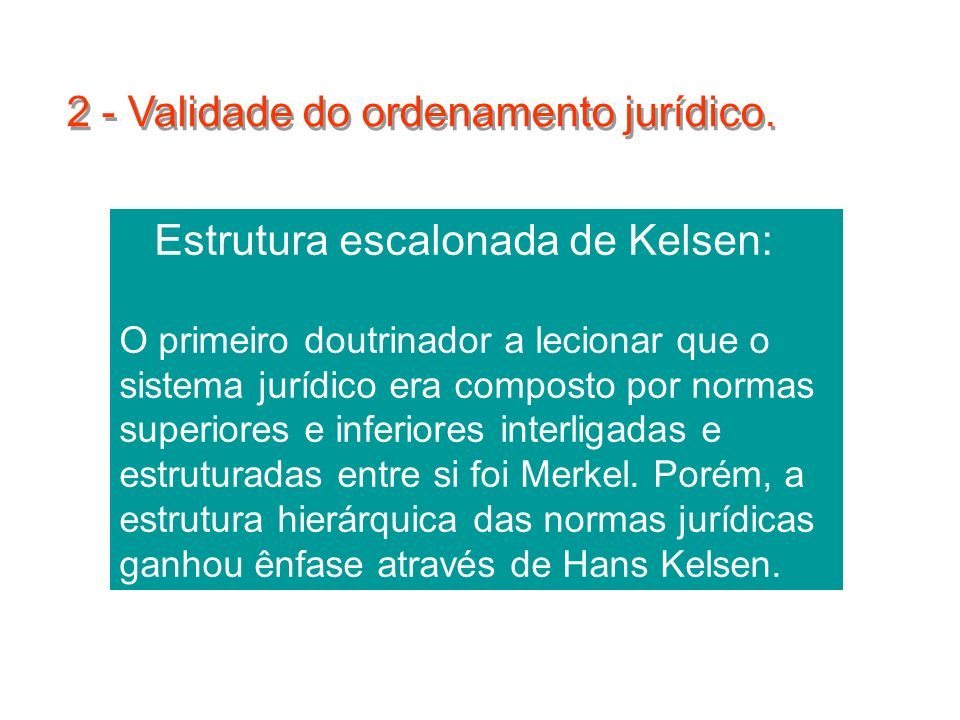 17 Estrutura escalonada de Kelsen: O primeiro doutrinador a lecionar que o sistema jurídico era composto por normas superiores e inferiores interligad