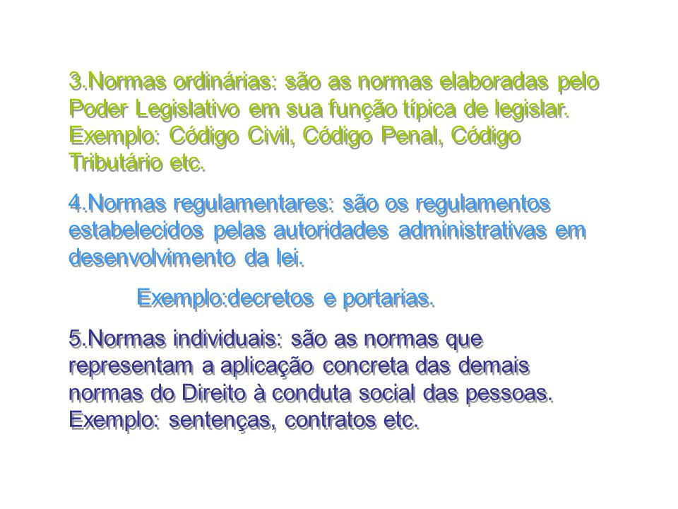 22 3.Normas ordinárias: são as normas elaboradas pelo Poder Legislativo em sua função típica de legislar. Exemplo: Código Civil, Código Penal, Código