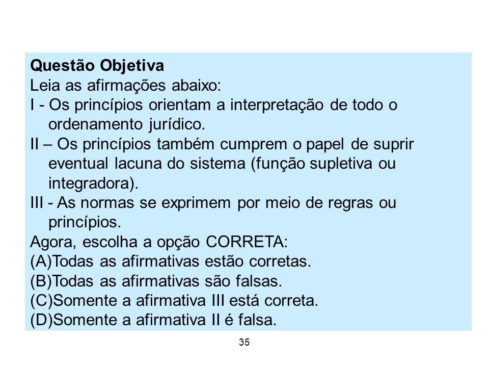 24 35 Questão Objetiva Leia as afirmações abaixo: I - Os princípios orientam a interpretação de todo o ordenamento jurídico. II – Os princípios também
