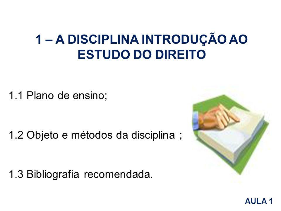 1 – A DISCIPLINA INTRODUÇÃO AO ESTUDO DO DIREITO 1.1 Plano de ensino; 1.2 Objeto e métodos da disciplina ; 1.3 Bibliografia recomendada. AULA 1