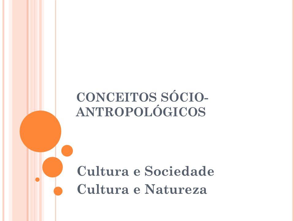 CONCEITOS SÓCIO- ANTROPOLÓGICOS Cultura e Sociedade Cultura e Natureza